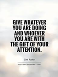 Give whatever you are doing and whoever you are with the gift of your attention